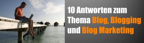 10 Antworten zum Thema Blog, Blogging und Blog Marketing